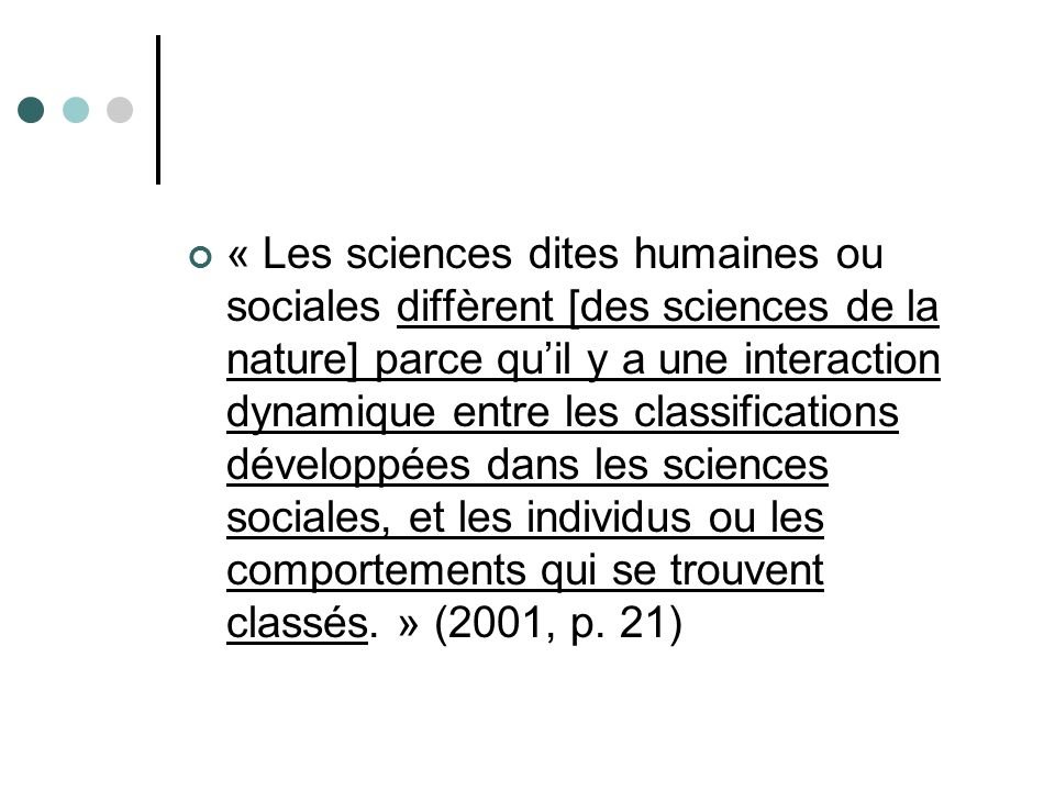 « Les sciences dites humaines ou sociales diffèrent [des sciences de la nature] parce qu'il y a une interaction dynamique entre les classifications développées dans les sciences sociales, et les individus ou les comportements qui se trouvent classés. » (2001, p.